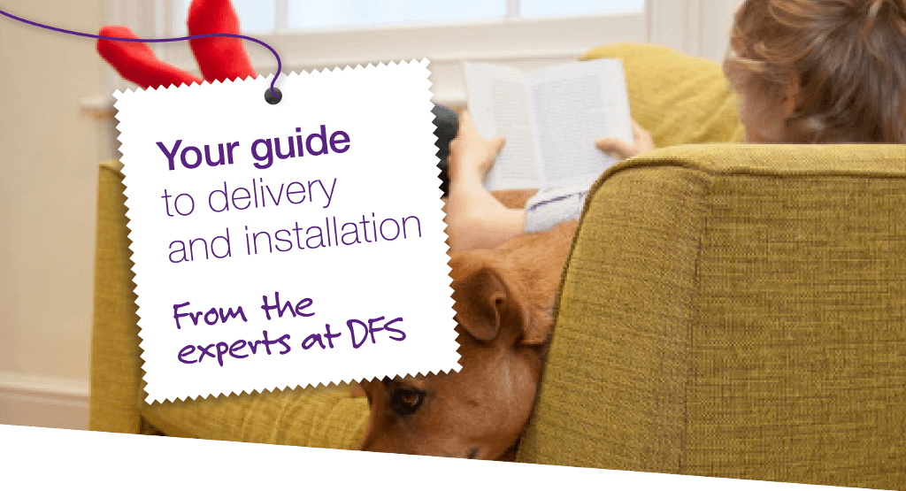 Your guide to delivery and installation - from the experts at DFS